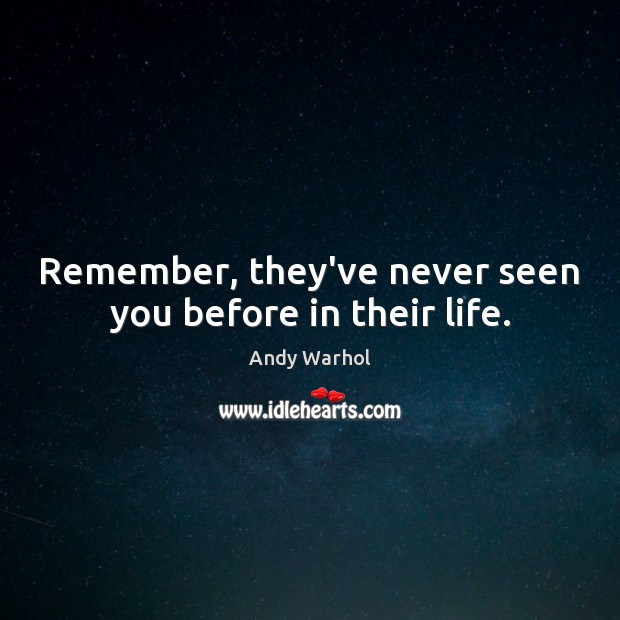 Image, Remember, they've never seen you before in their life.