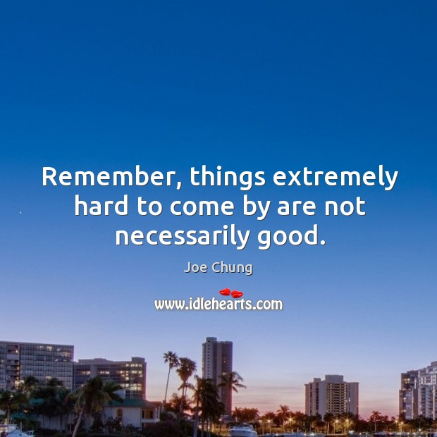 Remember, things extremely hard to come by are not necessarily good. Joe Chung Picture Quote