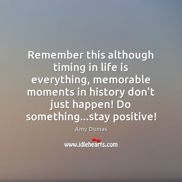 Image, Remember this although timing in life is everything, memorable moments in history