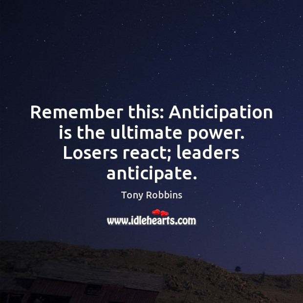 Image, Remember this: Anticipation is the ultimate power. Losers react; leaders anticipate.