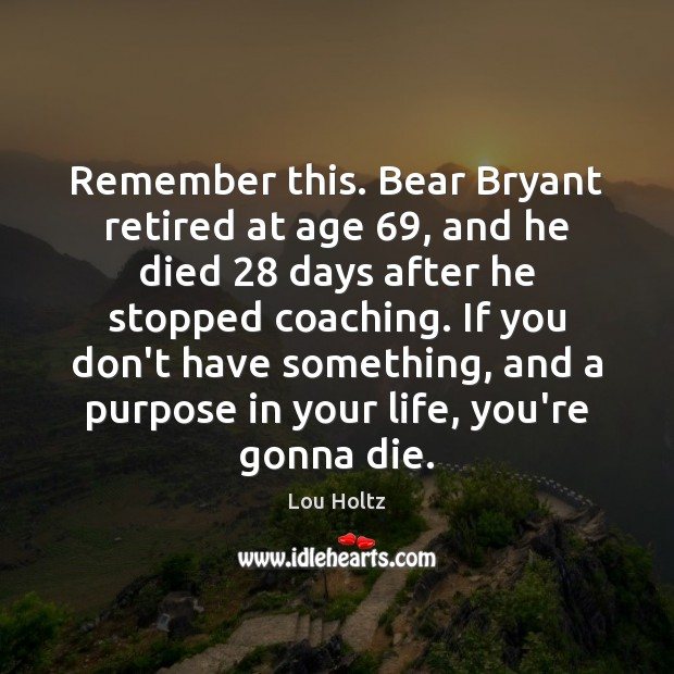 Remember this. Bear Bryant retired at age 69, and he died 28 days after Lou Holtz Picture Quote