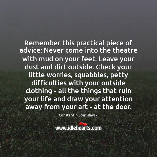 Remember this practical piece of advice: Never come into the theatre with Constantin Stanislavski Picture Quote