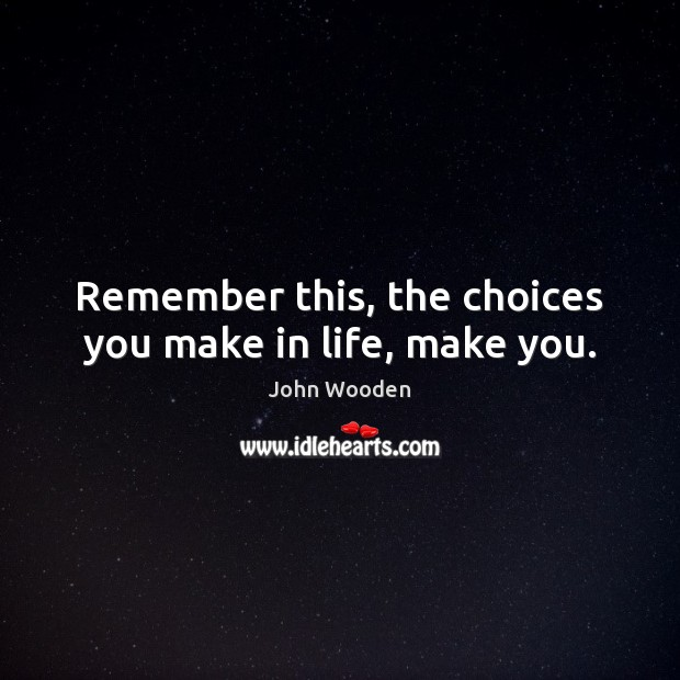 Image, Remember this, the choices you make in life, make you.