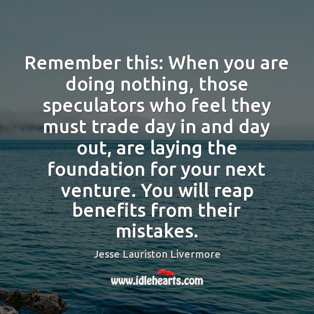 Remember this: When you are doing nothing, those speculators who feel they Image