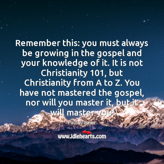 Remember this: you must always be growing in the gospel and your Paul Washer Picture Quote