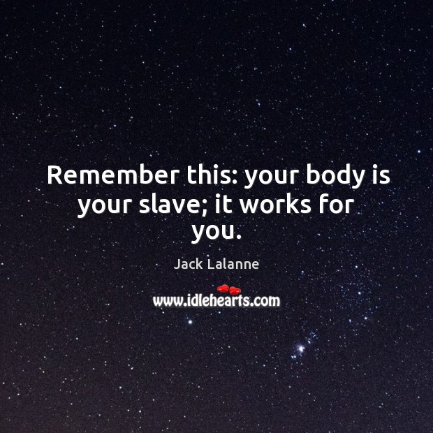 Remember this: your body is your slave; it works for you. Image