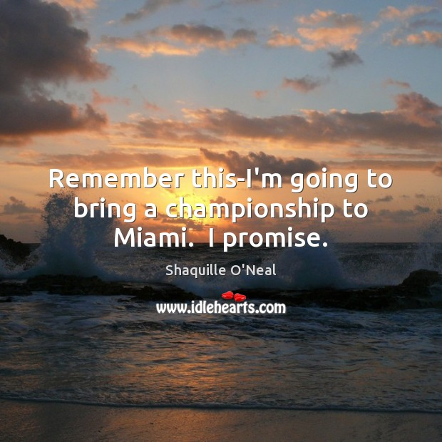 Image, Remember this-I'm going to bring a championship to Miami.  I promise.