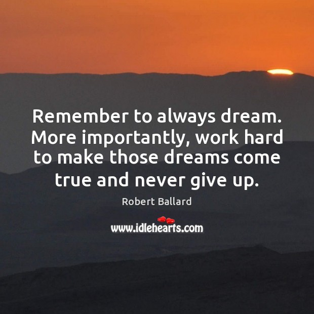 Remember to always dream. More importantly, work hard to make those dreams Never Give Up Quotes Image