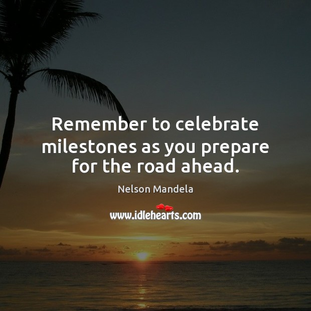 Remember to celebrate milestones as you prepare for the road ahead. Nelson Mandela Picture Quote