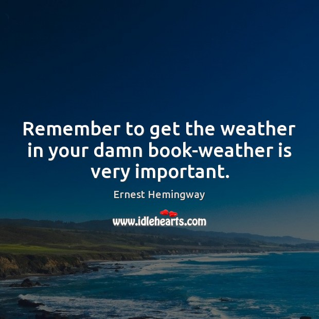 Remember to get the weather in your damn book-weather is very important. Image