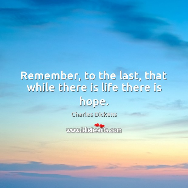 Remember, to the last, that while there is life there is hope. Charles Dickens Picture Quote