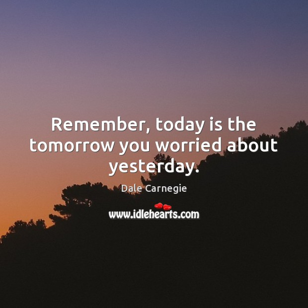 Image, Remember, today is the tomorrow you worried about yesterday.