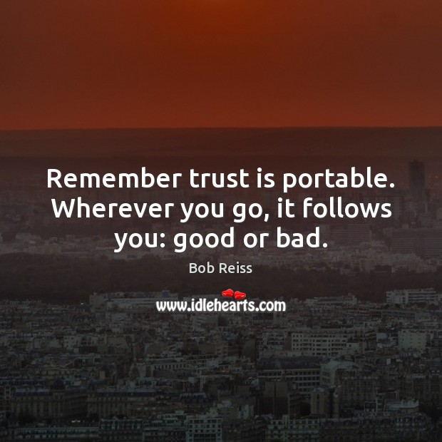 Image, Remember trust is portable. Wherever you go, it follows you: good or bad.