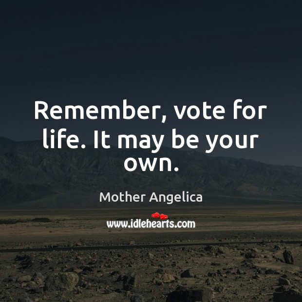 Remember, vote for life. It may be your own. Mother Angelica Picture Quote