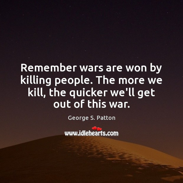 Remember wars are won by killing people. The more we kill, the George S. Patton Picture Quote