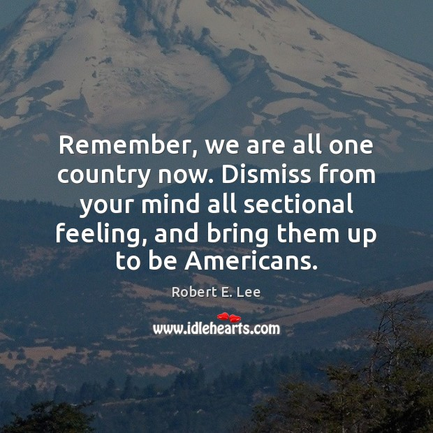Remember, we are all one country now. Dismiss from your mind all Robert E. Lee Picture Quote