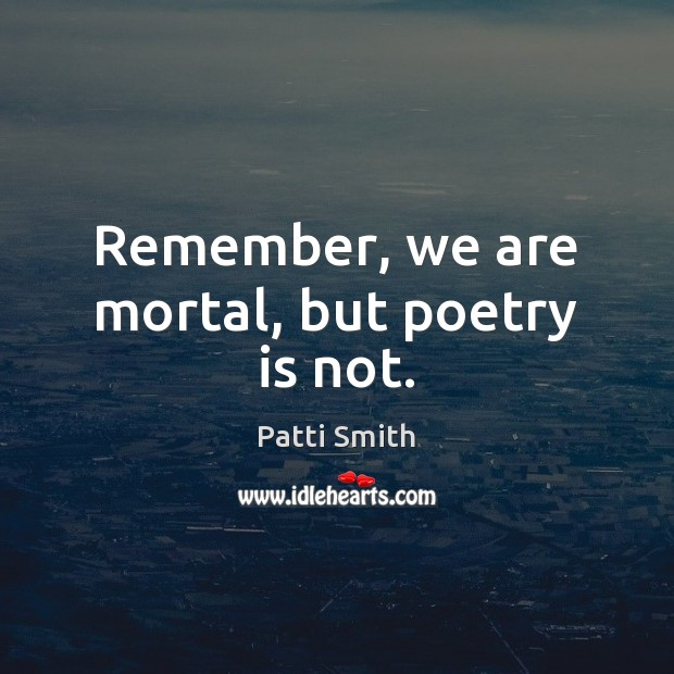 Remember, we are mortal, but poetry is not. Patti Smith Picture Quote