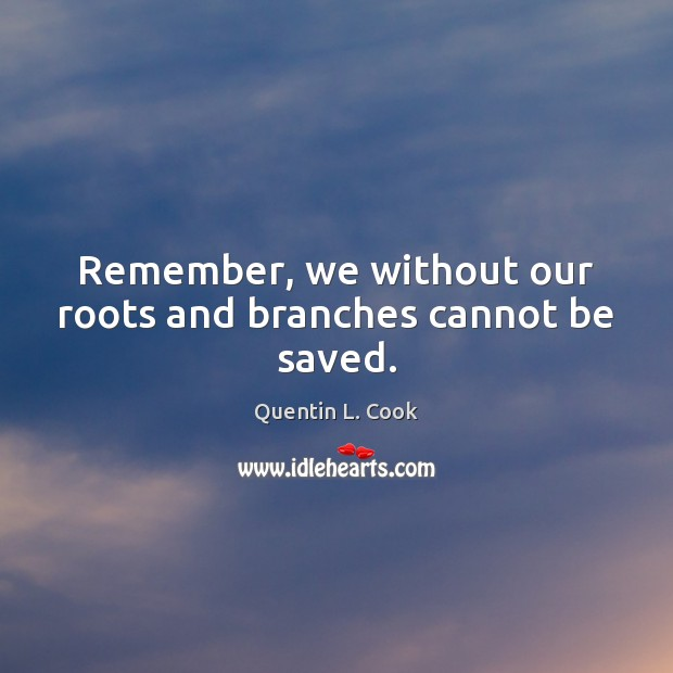 Remember, we without our roots and branches cannot be saved. Quentin L. Cook Picture Quote