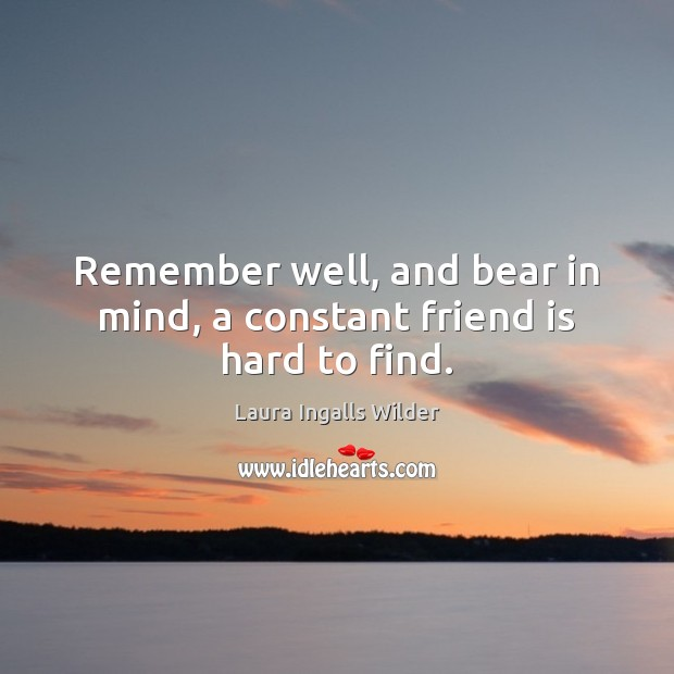 Image about Remember well, and bear in mind, a constant friend is hard to find.