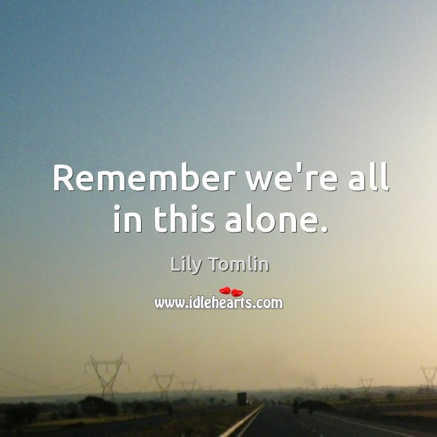 Remember we're all in this alone. Image