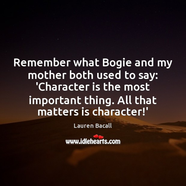 Remember what Bogie and my mother both used to say: 'Character is Lauren Bacall Picture Quote