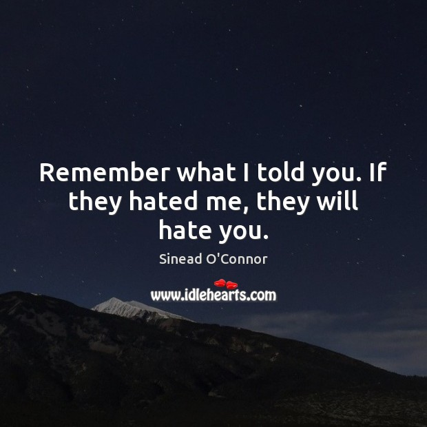 Remember what I told you. If they hated me, they will hate you. Sinead O'Connor Picture Quote