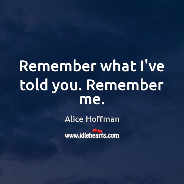 Remember what I've told you. Remember me. Alice Hoffman Picture Quote