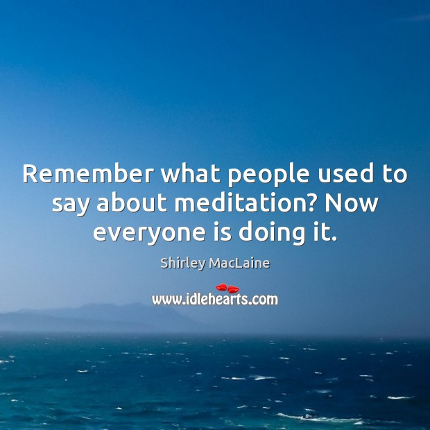 Remember what people used to say about meditation? Now everyone is doing it. Shirley MacLaine Picture Quote