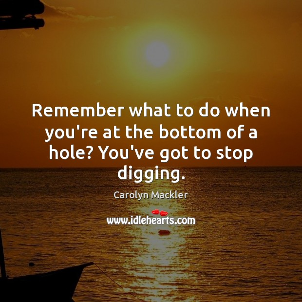 Remember what to do when you're at the bottom of a hole? You've got to stop digging. Image