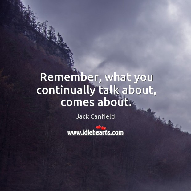 Image, Remember, what you continually talk about, comes about.