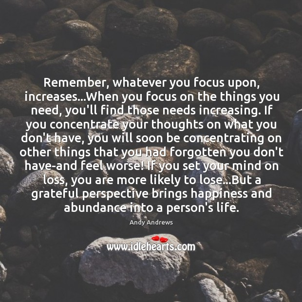Remember, whatever you focus upon, increases…When you focus on the things Image