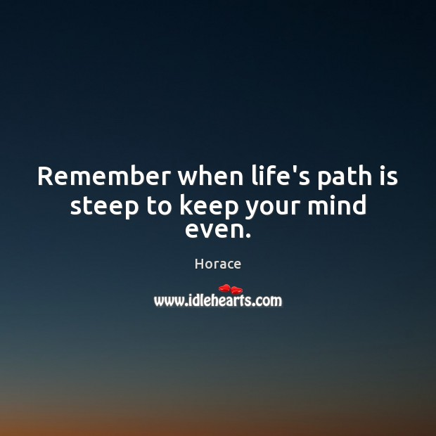 Image, Remember when life's path is steep to keep your mind even.
