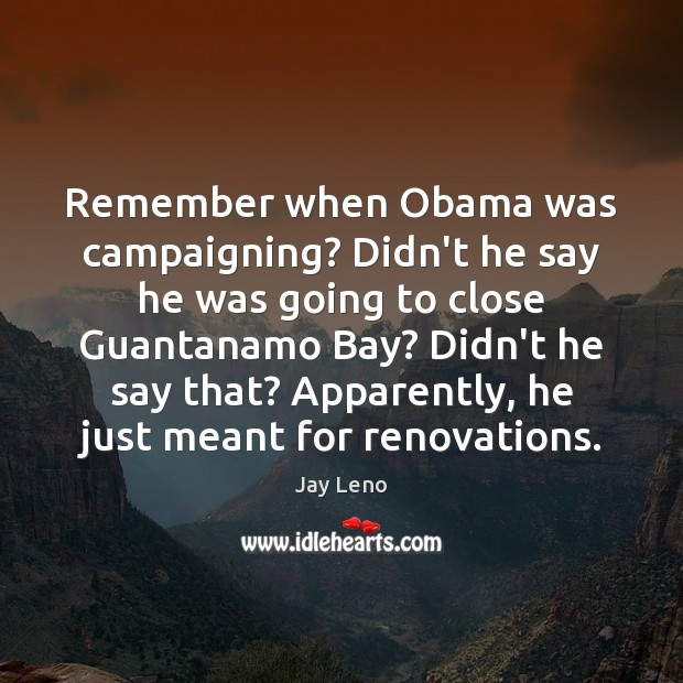 Image, Remember when Obama was campaigning? Didn't he say he was going to