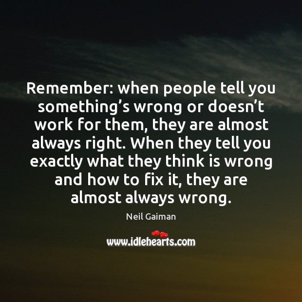 Remember: when people tell you something's wrong or doesn't work Image