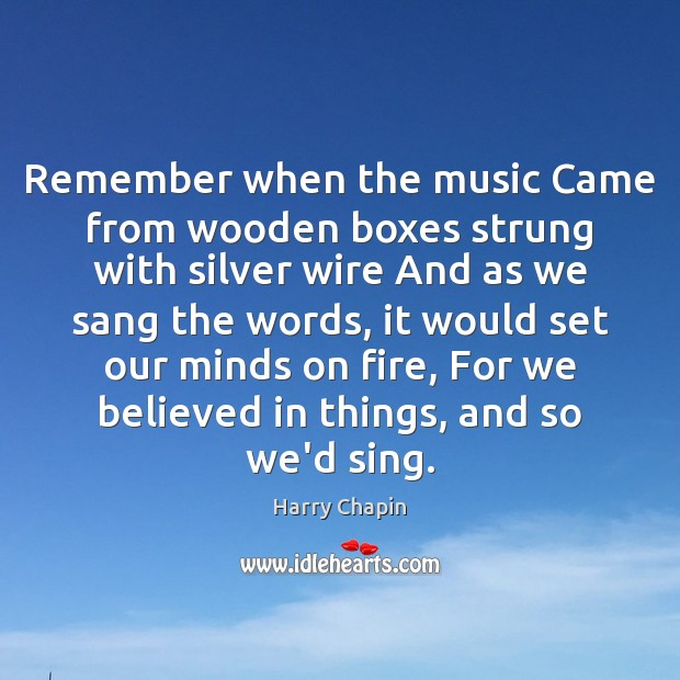 Remember when the music Came from wooden boxes strung with silver wire Harry Chapin Picture Quote