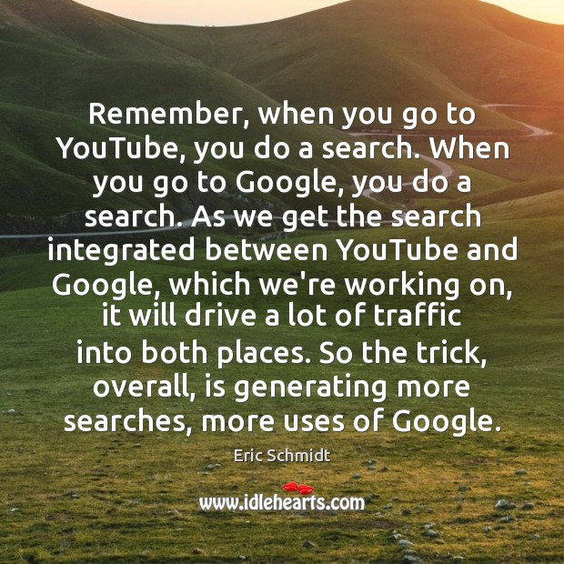 Eric Schmidt Picture Quote image saying: Remember, when you go to YouTube, you do a search. When you