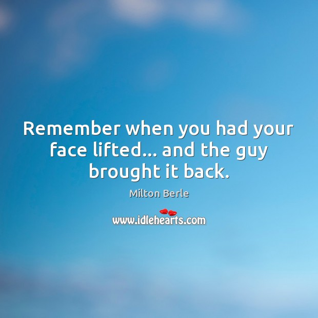 Milton Berle Picture Quote image saying: Remember when you had your face lifted… and the guy brought it back.