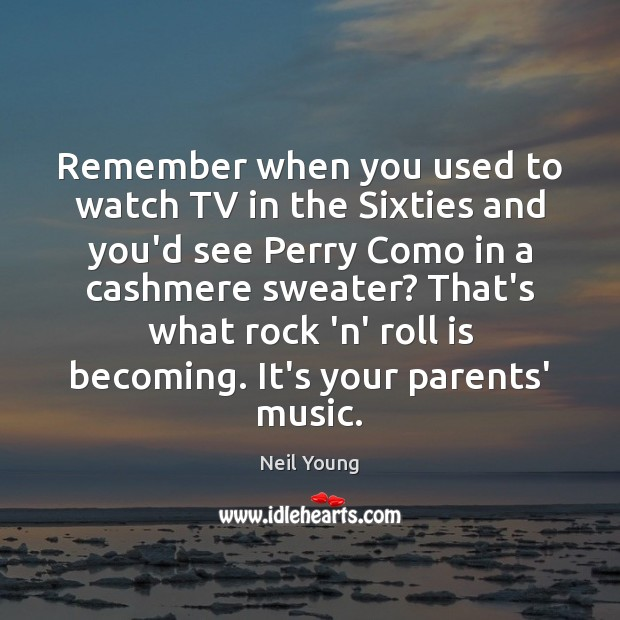 Remember when you used to watch TV in the Sixties and you'd Neil Young Picture Quote