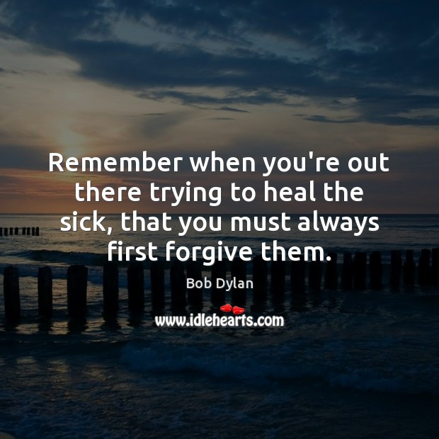 Remember when you're out there trying to heal the sick, that you Bob Dylan Picture Quote