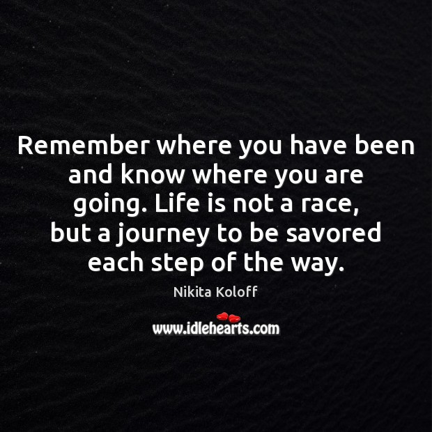 Image, Remember where you have been and know where you are going. Life