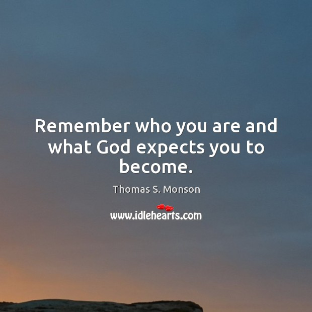 Remember who you are and what God expects you to become. Image