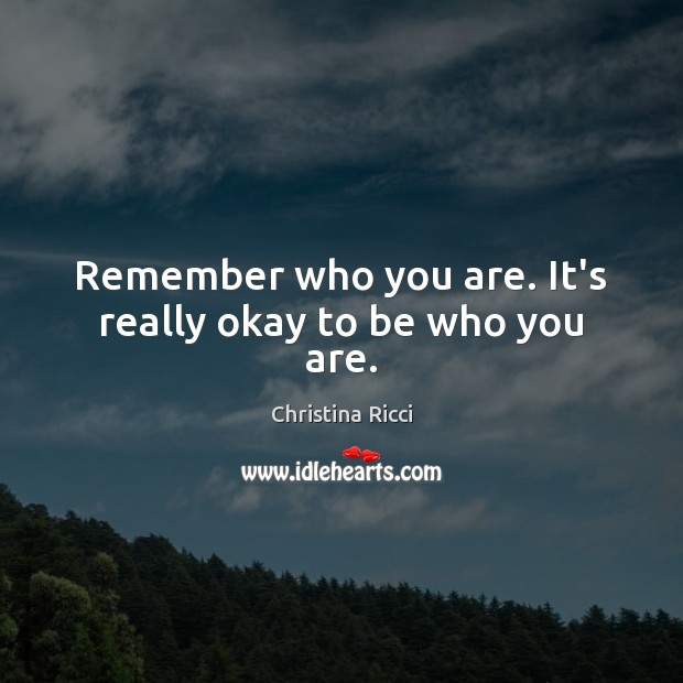 Remember who you are. It's really okay to be who you are. Christina Ricci Picture Quote