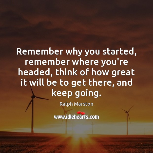 Image, Remember why you started, remember where you're headed, think of how great