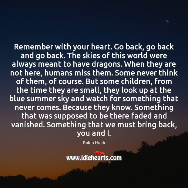 Remember with your heart. Go back, go back and go back. The Robin Hobb Picture Quote