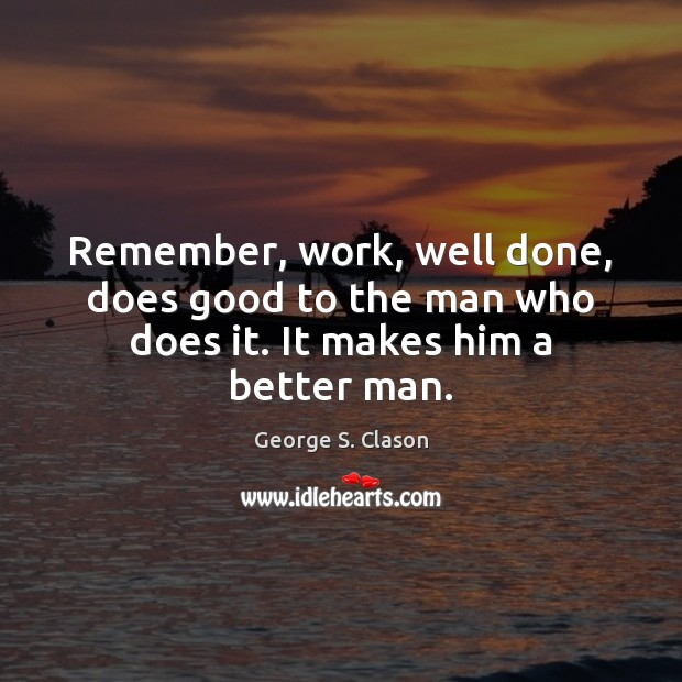 Remember, work, well done, does good to the man who does it. It makes him a better man. George S. Clason Picture Quote