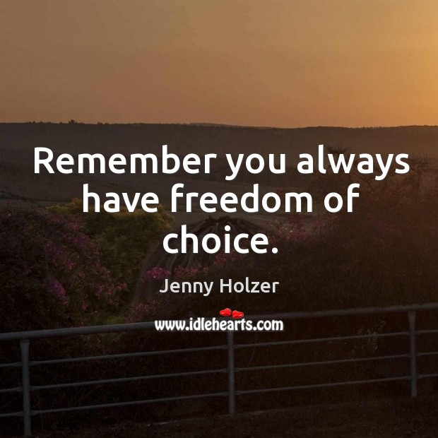 Remember you always have freedom of choice. Jenny Holzer Picture Quote