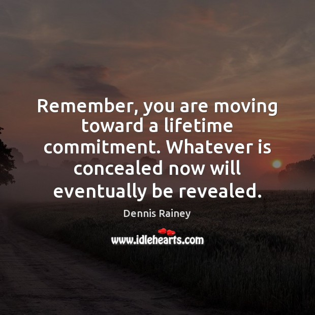 Remember, you are moving toward a lifetime commitment. Whatever is concealed now Dennis Rainey Picture Quote