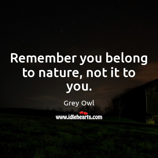 Remember you belong to nature, not it to you. Image