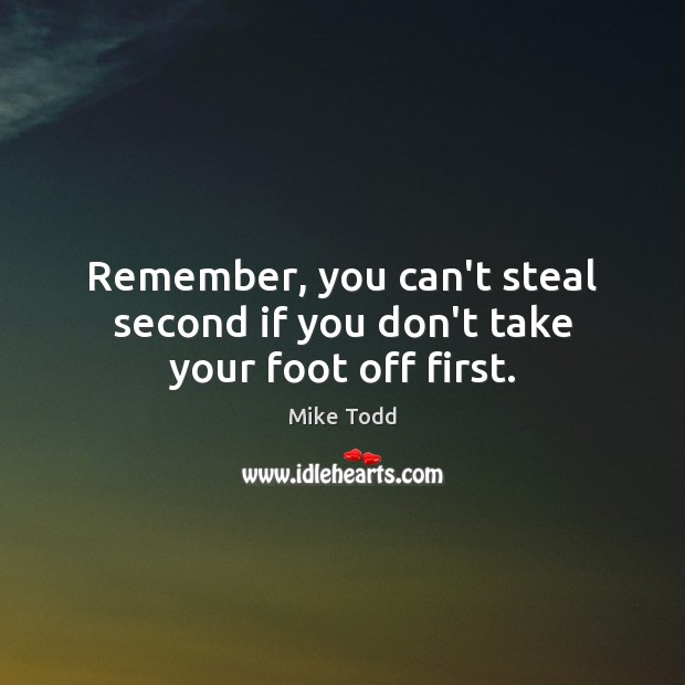 Remember, you can't steal second if you don't take your foot off first. Mike Todd Picture Quote