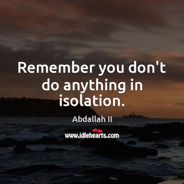 Remember you don't do anything in isolation. Image